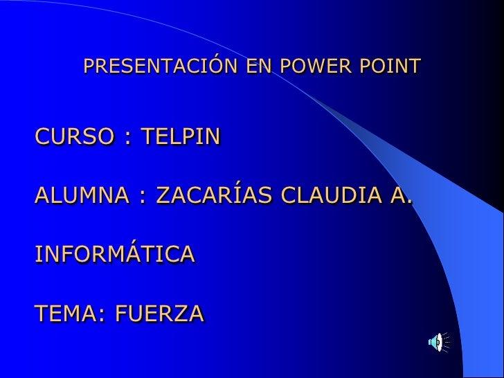 PRESENTACIÓN EN POWER POINTCURSO : TELPINALUMNA : ZACARÍAS CLAUDIA A.INFORMÁTICATEMA: FUERZA