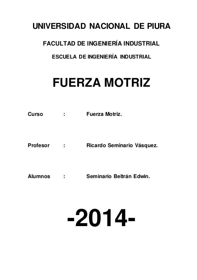 UNIVERSIDAD NACIONAL DE PIURA FACULTAD DE INGENIERÍA INDUSTRIAL ESCUELA DE INGENIERÍA INDUSTRIAL FUERZA MOTRIZ Curso : Fue...