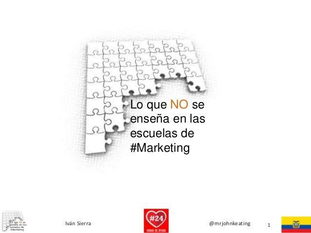Lo que NO se enseña en las escuelas de #Marketing  Iván Sierra  @mrjohnkeating  1