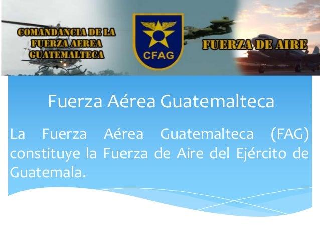 Fuerza Aérea Guatemalteca La Fuerza Aérea Guatemalteca (FAG) constituye la Fuerza de Aire del Ejército de Guatemala.