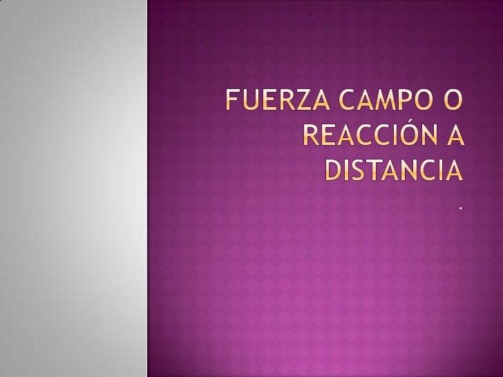 Fuerza campo o reacción a distancia<br />.<br />