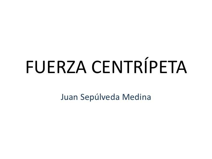 FUERZA CENTRÍPETA<br />Juan Sepúlveda Medina<br />