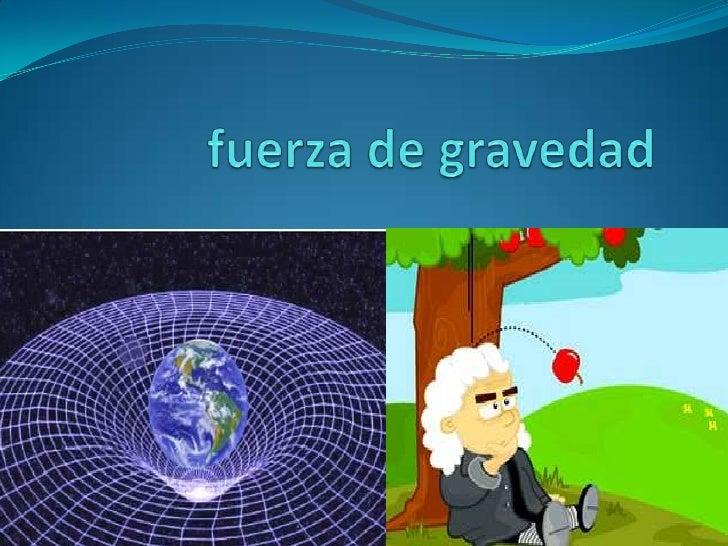 La fuerza de gravedad                Fuerza a distancia con                 que la tierra o cualquier                 obj...