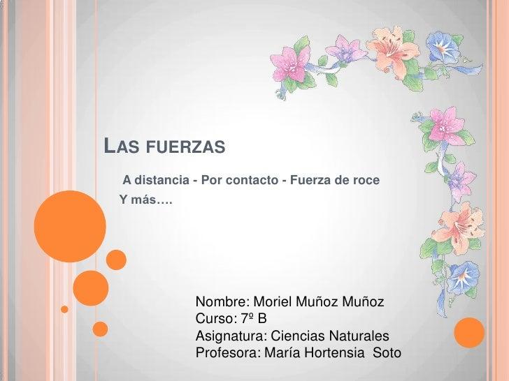 Las fuerzas<br /> A distancia - Por contacto -Fuerza de roce<br />Y más….<br />Nombre: Moriel Muñoz Muñoz <br />Curso: 7º ...