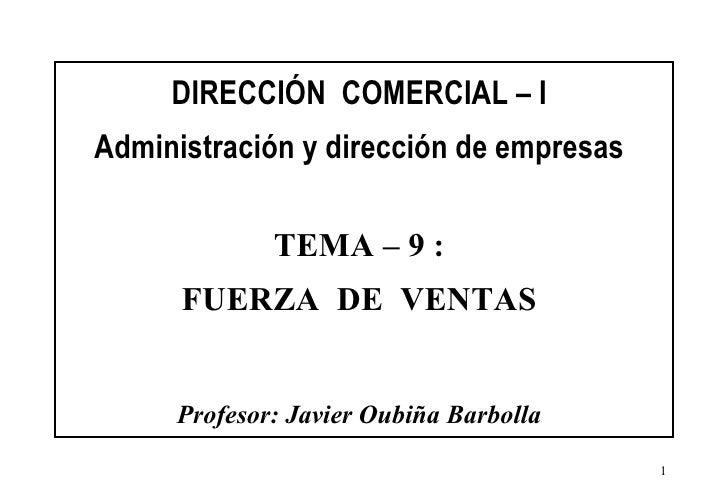 DIRECCIÓN  COMERCIAL – I Administración y dirección de empresas TEMA – 9 : FUERZA  DE  VENTAS Profesor: Javier Oubiña Barb...