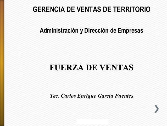 GERENCIA DE VENTAS DE TERRITORIO Administración y Dirección de Empresas  FUERZA DE VENTAS Tec. Carlos Enrique García Fuent...