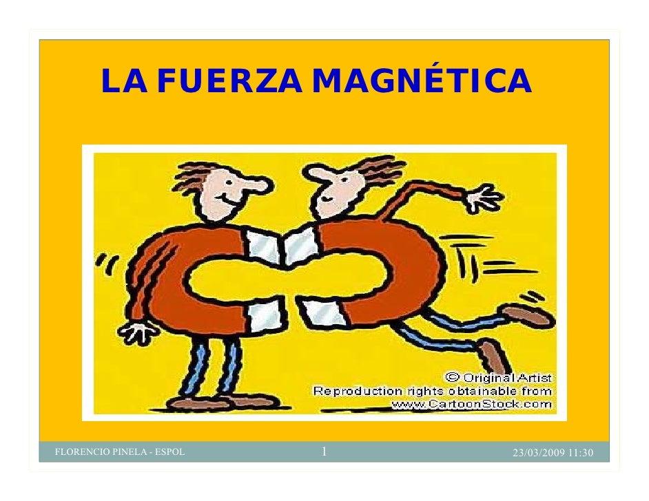 LA FUERZA MAGNÉTICA     FLORENCIO PINELA - ESPOL   1   23/03/2009 11:30