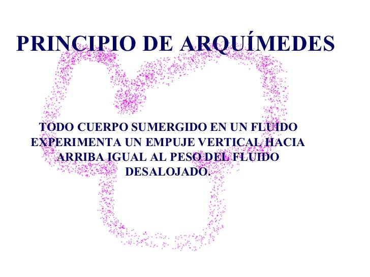 PRINCIPIO DE ARQUÍMEDES TODO CUERPO SUMERGIDO EN UN FLUIDO EXPERIMENTA UN EMPUJE VERTICAL   HACIA ARRIBA IGUAL AL PESO DEL...