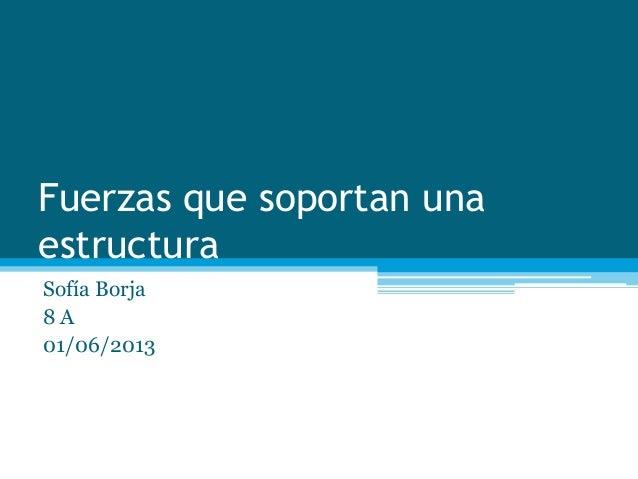 Fuerzas que soportan unaestructuraSofía Borja8 A01/06/2013