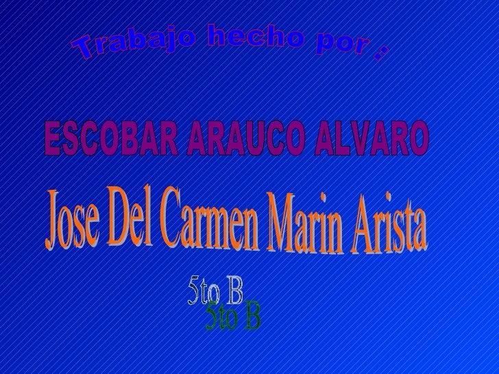 Trabajo hecho por : ESCOBAR ARAUCO ALVARO 5to B Jose Del Carmen Marin Arista