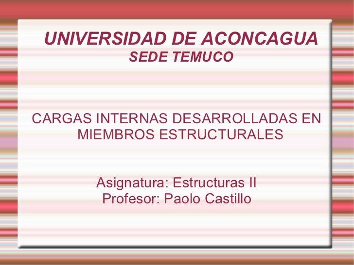 UNIVERSIDAD DE ACONCAGUA SEDE TEMUCO CARGAS INTERNAS DESARROLLADAS EN MIEMBROS ESTRUCTURALES Asignatura: Estructuras II Pr...
