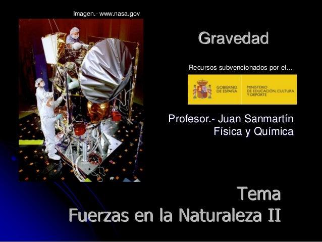Profesor.- Juan Sanmartín Física y Química Gravedad Imagen.- www.nasa.gov Recursos subvencionados por el… Tema Fuerzas en ...