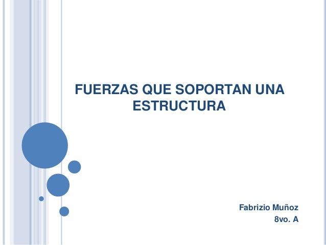 FUERZAS QUE SOPORTAN UNAESTRUCTURAFabrizio Muñoz8vo. A