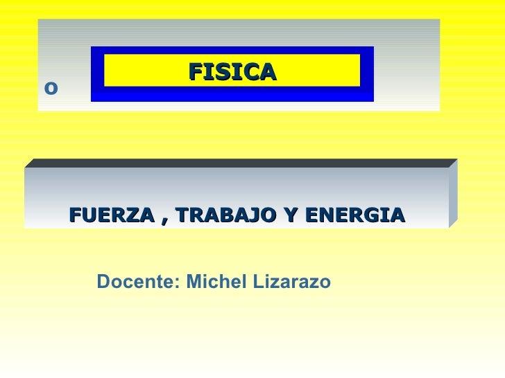 º Docente: Michel Lizarazo FUERZA , TRABAJO Y ENERGIA FISICA