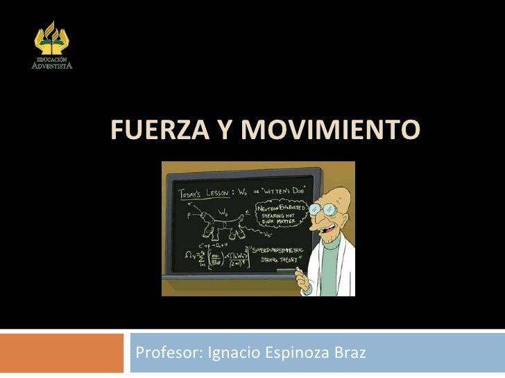 FUERZA Y MOVIMIENTO Profesor: Ignacio Espinoza Braz Colegio Adventista Subsector Física Arica