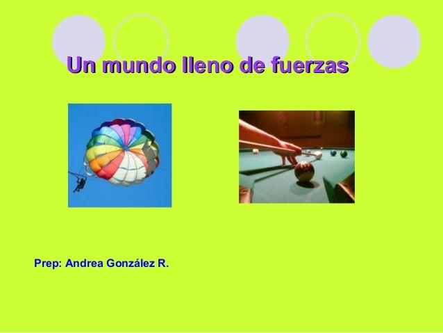 Un mundo lleno de fuerzasUn mundo lleno de fuerzas Prep: Andrea González R.