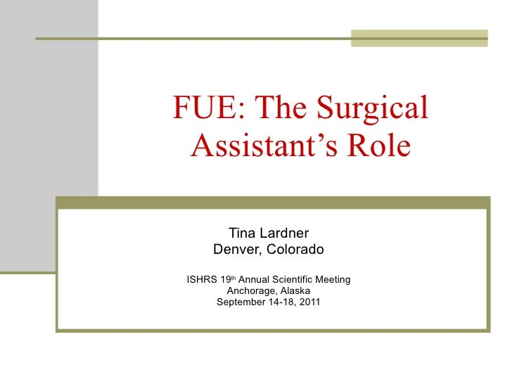 FUE: The Surgical Assistant's Role Tina Lardner Denver, Colorado ISHRS 19 th  Annual Scientific Meeting Anchorage, Alaska ...