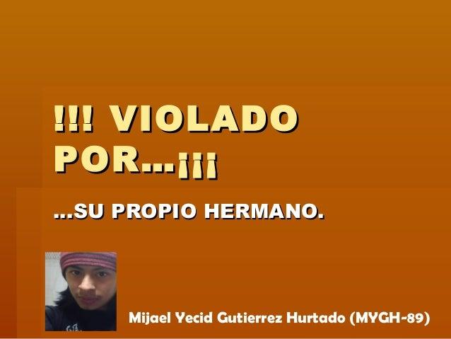 !!! VIOLADO!!! VIOLADO POR…¡¡¡POR…¡¡¡ ……SU PROPIO HERMANO.SU PROPIO HERMANO. Mijael Yecid Gutierrez Hurtado (MYGH-89)