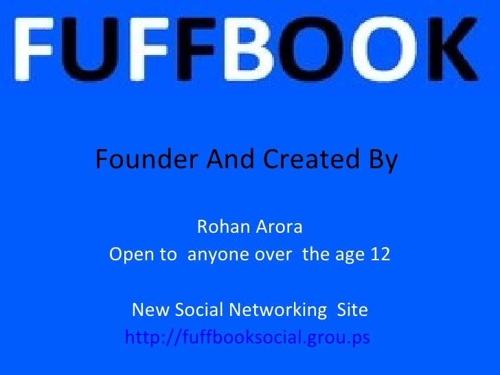 Founder And Created By          Rohan Arora Open to anyone over the age 12   New Social Networking Site  http://fuffbookso...