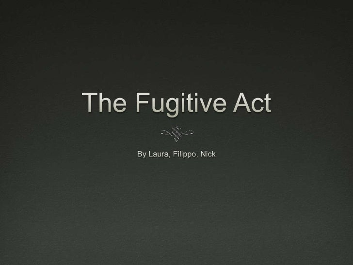 The Fugitive Act<br />By Laura, Filippo, Nick<br />