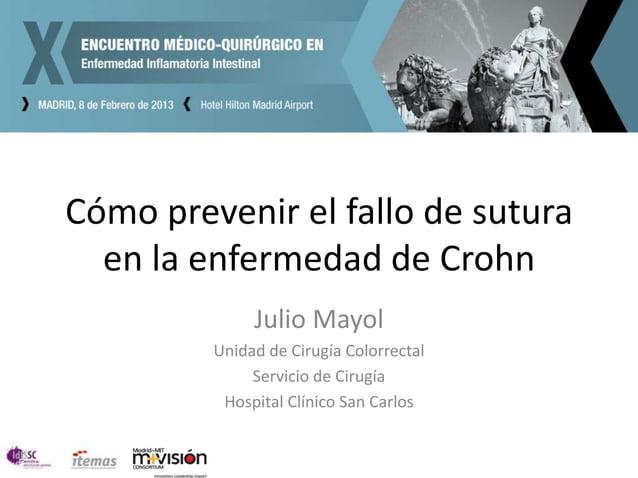 Cómo prevenir el fallo de sutura  en la enfermedad de Crohn              Julio Mayol         Unidad de Cirugía Colorrectal...