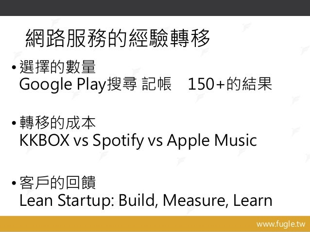 www.fugle.tw 網路服務的經驗轉移 •選擇的數量 Google Play搜尋 記帳 150+的結果 •轉移的成本 KKBOX vs Spotify vs Apple Music •客戶的回饋 Lean Startup: Build, ...