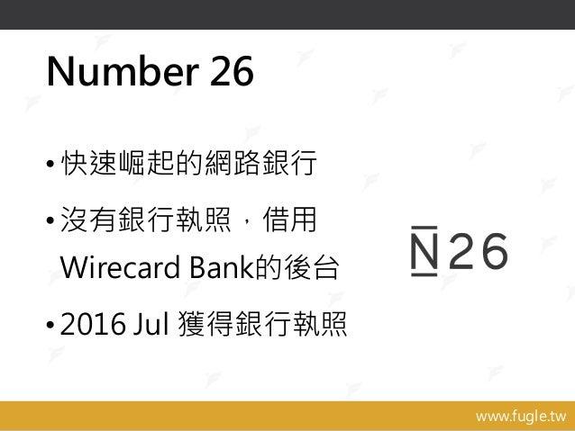 www.fugle.tw Number 26 •快速崛起的網路銀行 •沒有銀行執照,借用 Wirecard Bank的後台 •2016 Jul 獲得銀行執照
