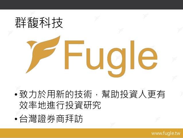 www.fugle.tw 群馥科技 •致力於用新的技術,幫助投資人更有 效率地進行投資研究 •台灣證券商拜訪