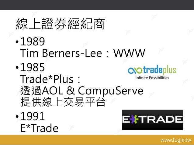 www.fugle.tw 線上證券經紀商 •1989 Tim Berners-Lee:WWW •1985 Trade*Plus: 透過AOL & CompuServe 提供線上交易平台 •1991 E*Trade