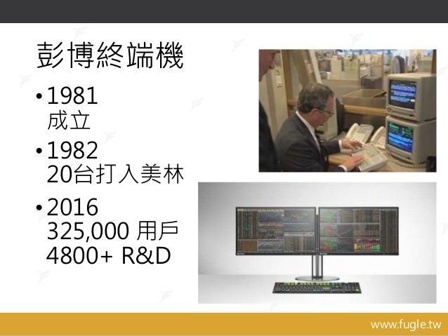 www.fugle.tw 彭博終端機 •1981 成立 •1982 20台打入美林 •2016 325,000 用戶 4800+ R&D