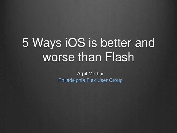 5 Ways iOS is better and worse than Flash<br />Arpit Mathur<br />Philadelphia Flex User Group<br />