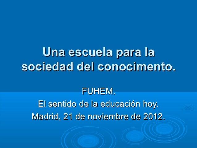 Una escuela para lasociedad del conocimento.              FUHEM.  El sentido de la educación hoy. Madrid, 21 de noviembre ...