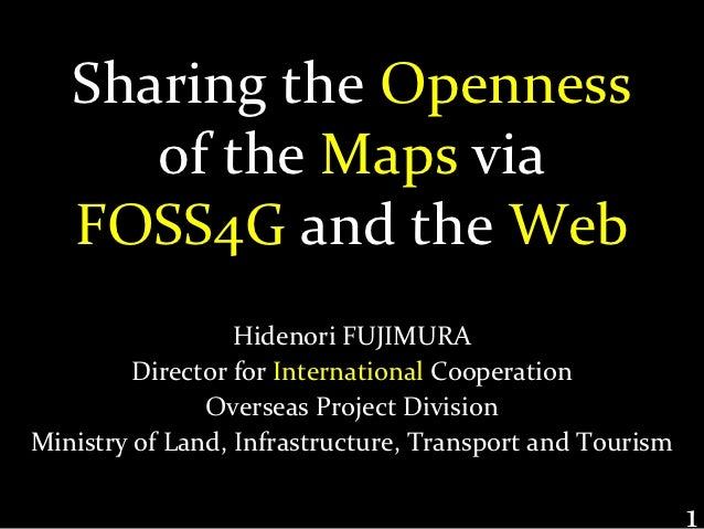 Sharing the Openness      of the Maps via   FOSS4G and the Web                  Hidenori FUJIMURA         Director for Int...