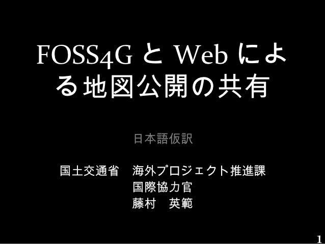 FOSS4G と Web によ る地図公開の共有       日本語仮訳 国土交通省 海外プロジェクト推進課       国際協力官       藤村 英範                     1