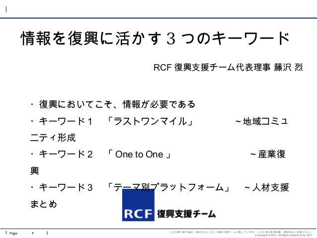 この文書の著作権は一般社団法人 RCF復興支援チームに属しています。この文章の無断転載、複写等はご遠慮下さい。 Copyright © 2012 All Rights Reserved by RCF. 情報を復興に活かす 3 つのキーワード P...