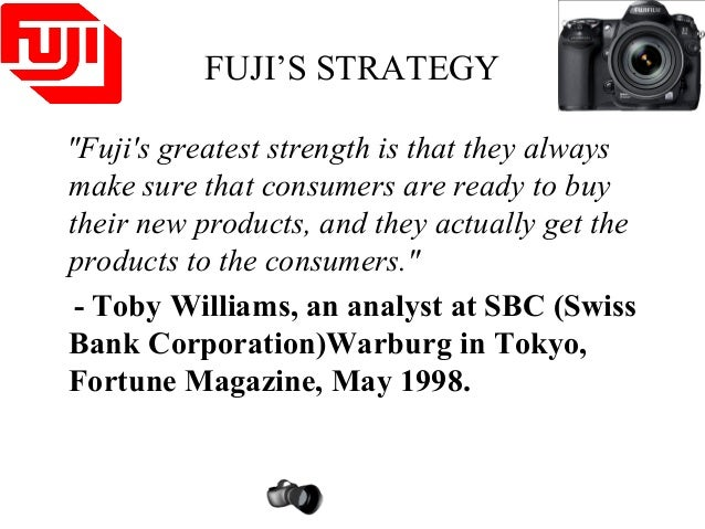 "FUJI'S STRATEGY ""Fuji's greatest strength is that they always make sure that consumers are ready to buy their new products..."
