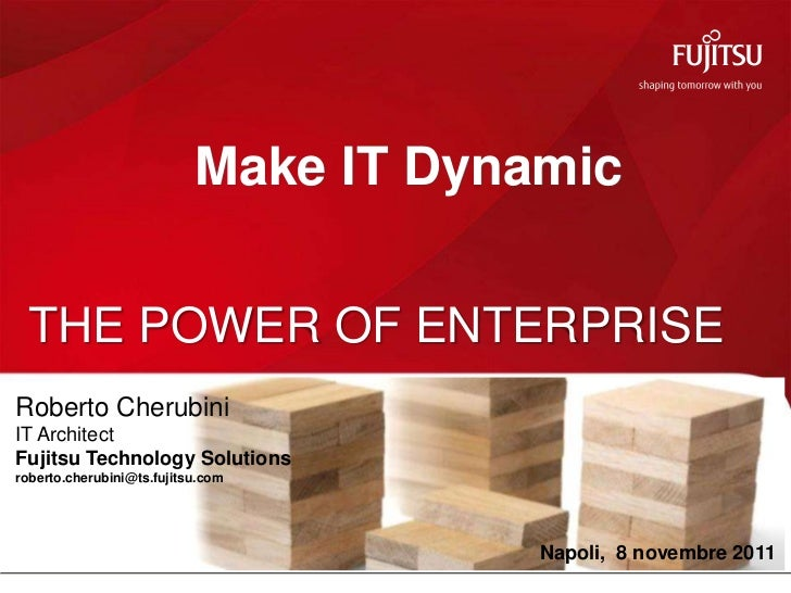 Make IT Dynamic THE POWER OF ENTERPRISERoberto CherubiniIT ArchitectFujitsu Technology Solutionsroberto.cherubini@ts.fujit...