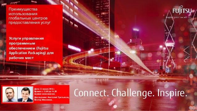 1 © 2016 FUJITSU Connect. Challenge. Inspire. Преимущества использования глобальных центров предоставления услуг Услуги уп...