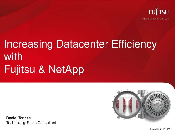 Increasing Datacenter Efficiency with Fujitsu & NetApp<br />Copyright 2011 FUJITSU<br />Daniel Tanase <br />Technology Sal...