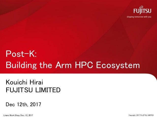 Kouichi Hirai FUJITSU LIMITED Dec 12th, 2017 Post-K: Building the Arm HPC Ecosystem 0 Copyright 2017 FUJITSU LIMITEDLinaro...