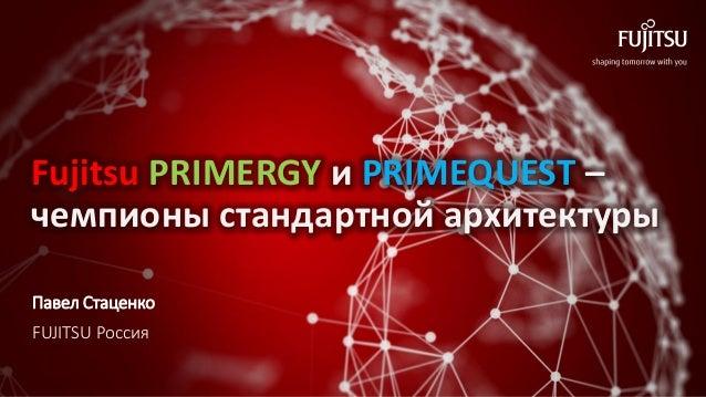 Fujitsu PRIMERGY и PRIMEQUEST – чемпионы стандартной архитектуры Павел Стаценко FUJITSU Россия