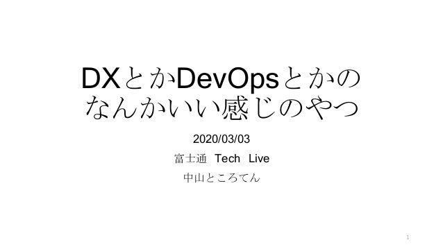 DXとかDevOpsとかの なんかいい感じのやつ 2020/03/03 富士通 Tech Live 中山ところてん 1