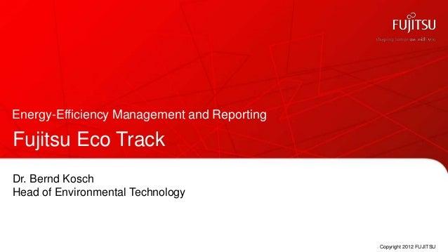 Energy-Efficiency Management and ReportingFujitsu Eco TrackDr. Bernd KoschHead of Environmental Technology                ...