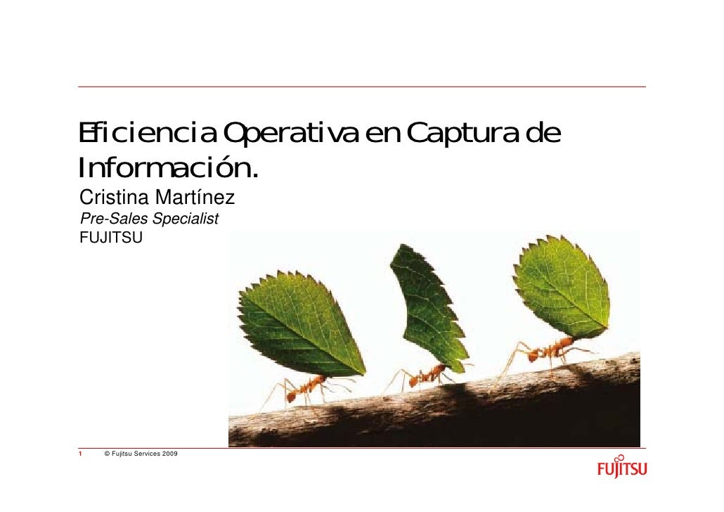 Eficiencia Operativa en Captura de Información. Cristina Martínez Pre-Sales Specialist FUJITSU     1   © Fujitsu Services ...