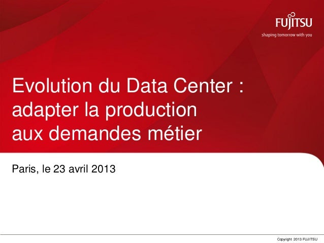 Copyright 2013 FUJITSUEvolution du Data Center :adapter la productionaux demandes métierParis, le 23 avril 2013