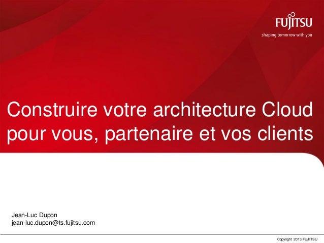 0 Copyright 2013 FUJITSUConstruire votre architecture Cloudpour vous, partenaire et vos clientsJean-Luc Duponjean-luc.dupo...