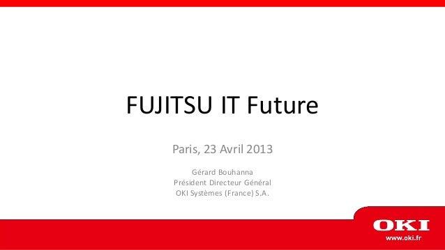 FUJITSU IT Future    Paris, 23 Avril 2013         Gérard Bouhanna    Président Directeur Général     OKI Systèmes (France)...