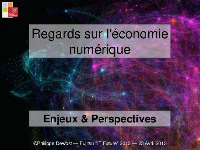 """©Philippe Dewost — Fujitsu """"IT Future"""" 2013 — 23 Avril 2013 Enjeux & Perspectives Regards sur l'économie numérique"""