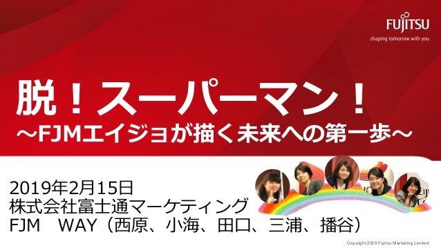 0 Copyright 2019 Fujitsu Marketing Limited 脱!スーパーマン! ~FJMエイジョが描く未来への第一歩~ 2019年2月15日 株式会社富士通マーケティング FJM WAY(西原、小海、田口、三浦、播谷)