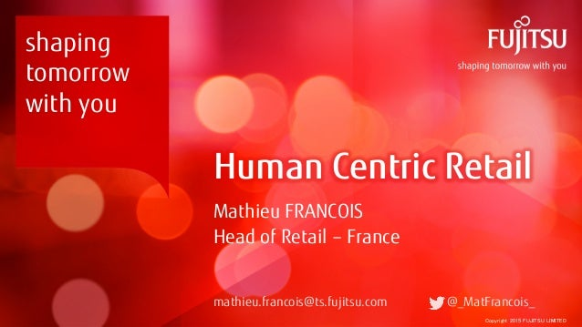 Copyright 2015 FUJITSU LIMITED Human Centric Retail Mathieu FRANCOIS Head of Retail – France mathieu.francois@ts.fujitsu.c...